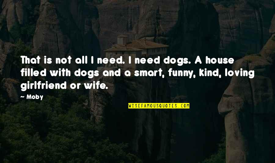 Smart Dogs Quotes By Moby: That is not all I need. I need
