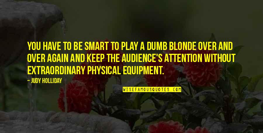 Smart Dumb Blonde Quotes By Judy Holliday: You have to be smart to play a