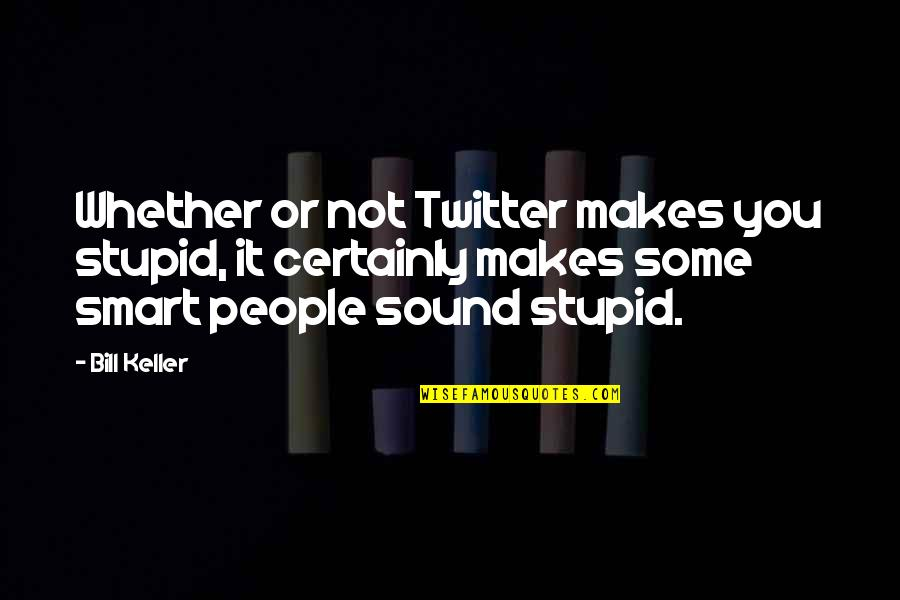 Smart'n'civ'lize Quotes By Bill Keller: Whether or not Twitter makes you stupid, it