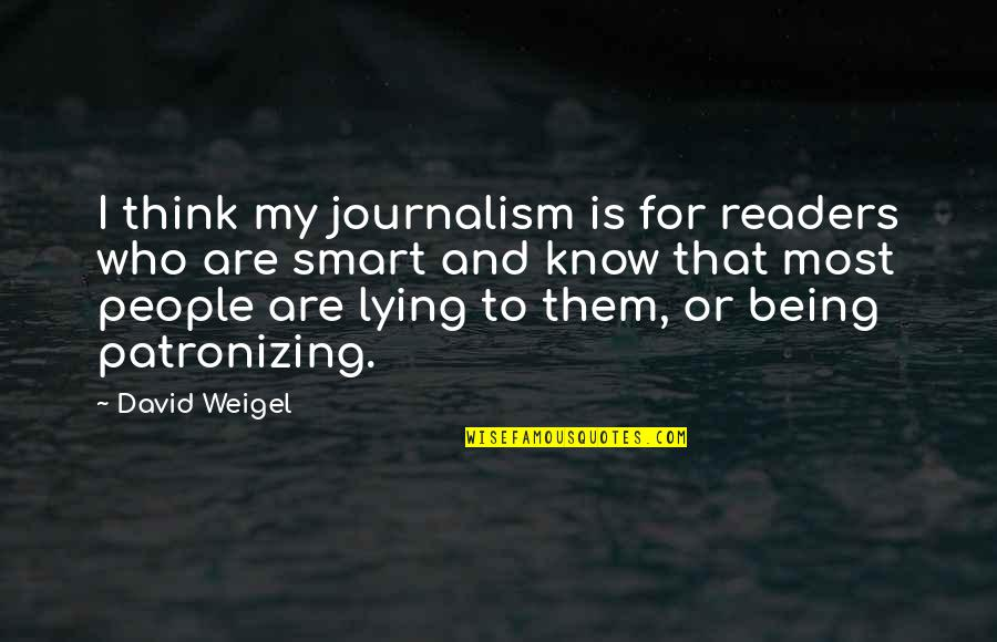 Smart'n'civ'lize Quotes By David Weigel: I think my journalism is for readers who