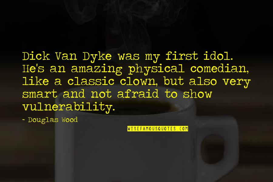 Smart'n'civ'lize Quotes By Douglas Wood: Dick Van Dyke was my first idol. He's
