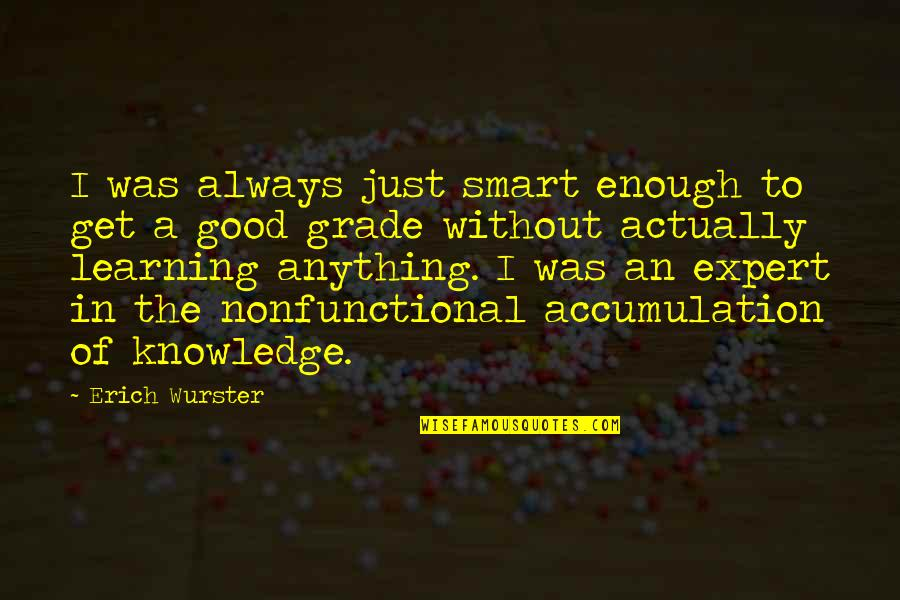 Smart'n'civ'lize Quotes By Erich Wurster: I was always just smart enough to get