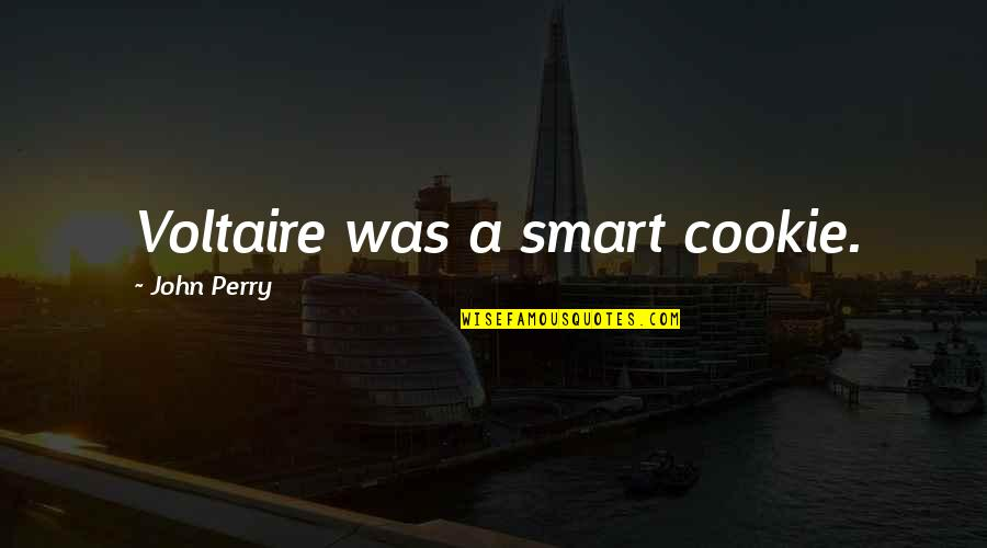 Smart'n'civ'lize Quotes By John Perry: Voltaire was a smart cookie.