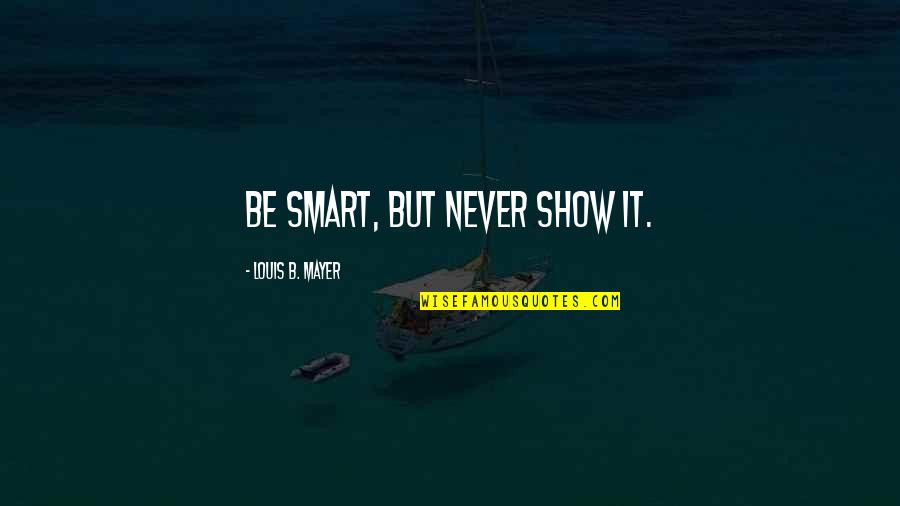 Smart'n'civ'lize Quotes By Louis B. Mayer: Be smart, but never show it.