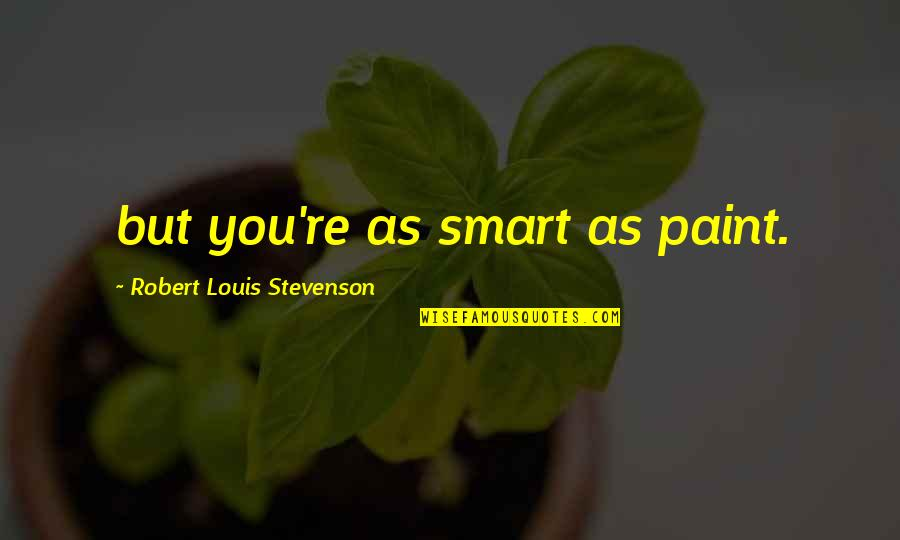 Smart'n'civ'lize Quotes By Robert Louis Stevenson: but you're as smart as paint.