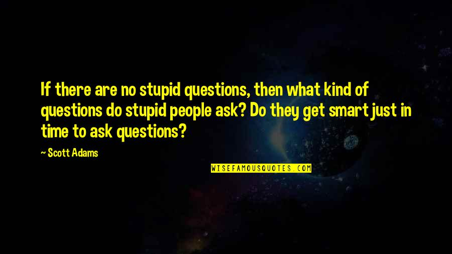 Smart'n'civ'lize Quotes By Scott Adams: If there are no stupid questions, then what