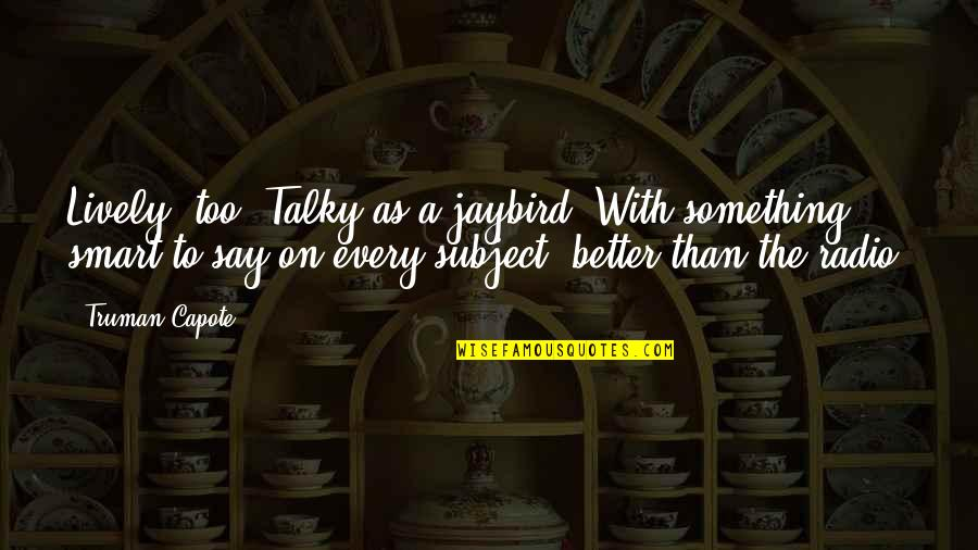 Smart'n'civ'lize Quotes By Truman Capote: Lively, too. Talky as a jaybird. With something