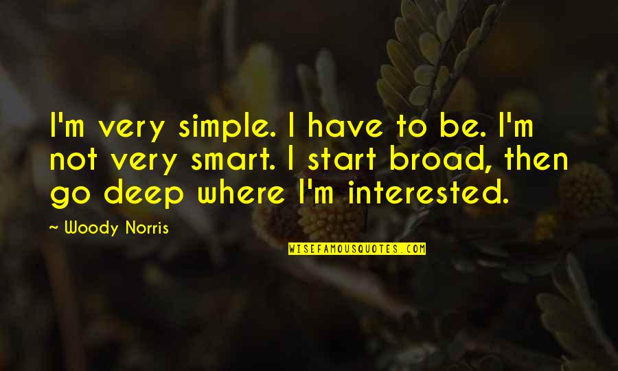 Smart'n'civ'lize Quotes By Woody Norris: I'm very simple. I have to be. I'm