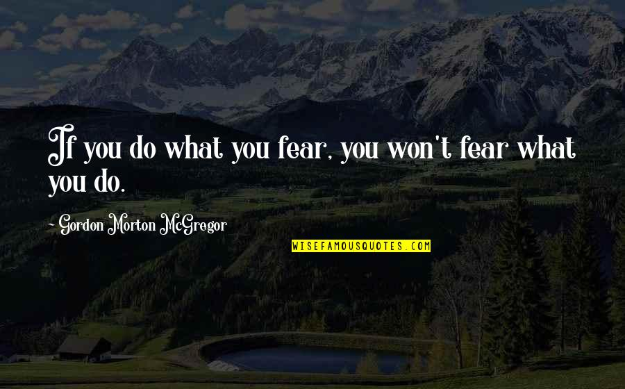 Smear Campaigns Quotes By Gordon Morton McGregor: If you do what you fear, you won't