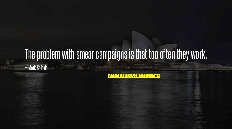 Smear Campaigns Quotes By Mark Shields: The problem with smear campaigns is that too
