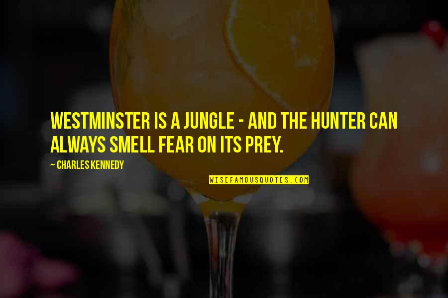 Smell Fear Quotes By Charles Kennedy: Westminster is a jungle - and the hunter