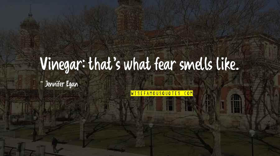 Smell Fear Quotes By Jennifer Egan: Vinegar: that's what fear smells like.