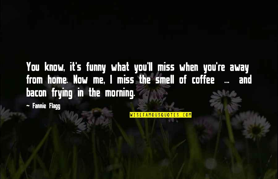 Smell Of Home Quotes By Fannie Flagg: You know, it's funny what you'll miss when