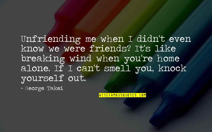 Smell Of Home Quotes By George Takei: Unfriending me when I didn't even know we