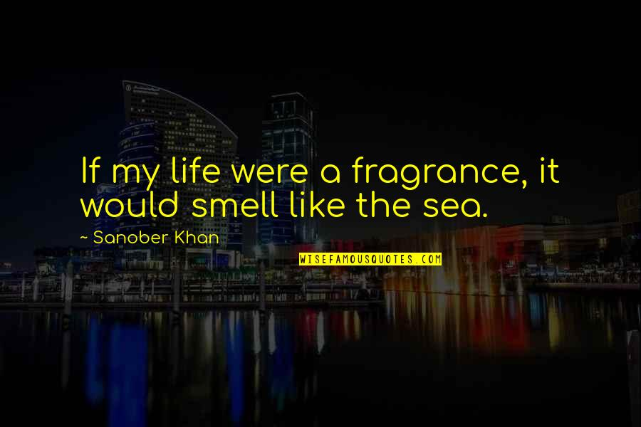 Smell Of Home Quotes By Sanober Khan: If my life were a fragrance, it would
