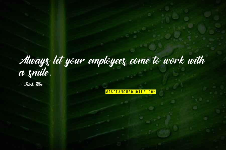 Smile And Work Quotes By Jack Ma: Always let your employees come to work with