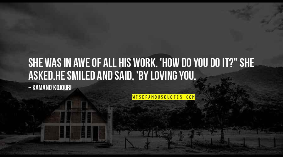 Smile And Work Quotes By Kamand Kojouri: She was in awe of all his work.