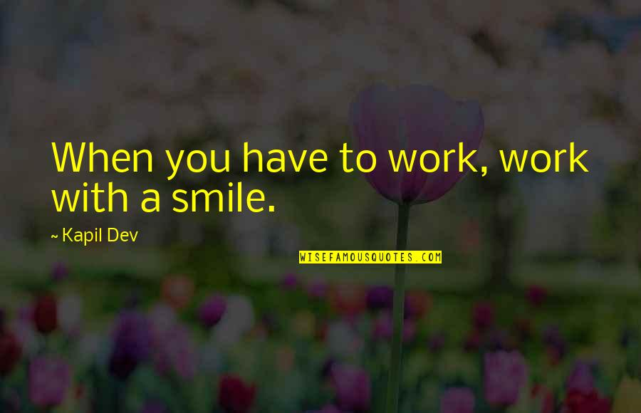 Smile And Work Quotes By Kapil Dev: When you have to work, work with a