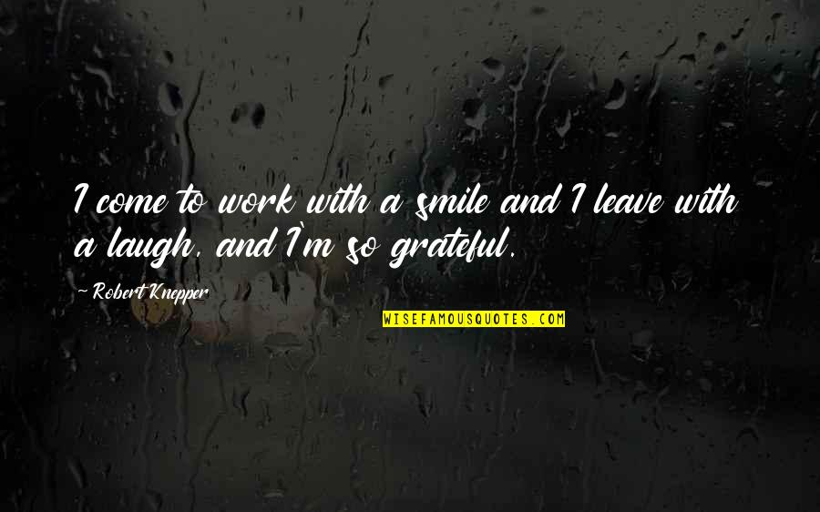 Smile And Work Quotes By Robert Knepper: I come to work with a smile and