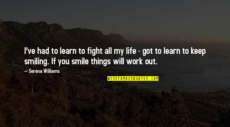 Smile And Work Quotes By Serena Williams: I've had to learn to fight all my