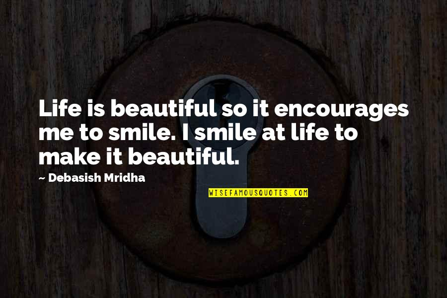 Smile At Me Quotes By Debasish Mridha: Life is beautiful so it encourages me to
