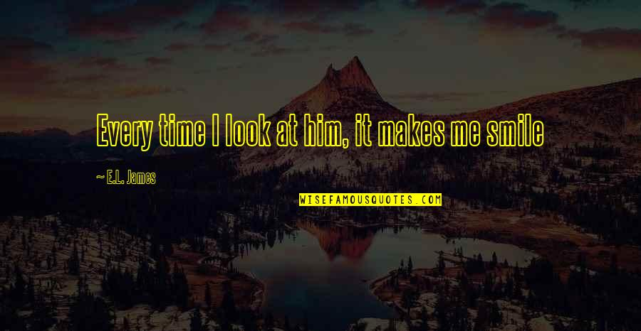 Smile At Me Quotes By E.L. James: Every time I look at him, it makes