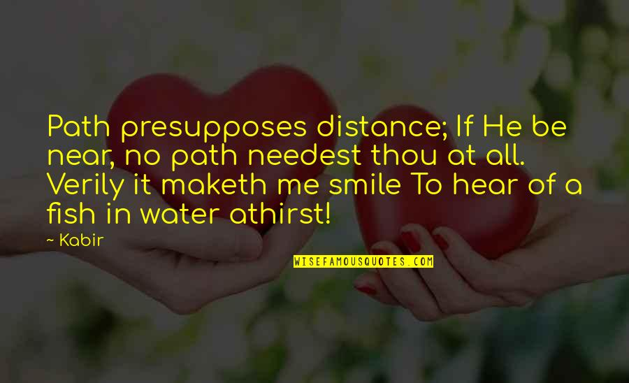 Smile At Me Quotes By Kabir: Path presupposes distance; If He be near, no
