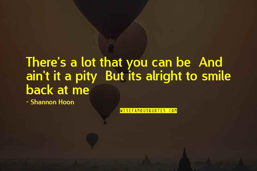 Smile At Me Quotes By Shannon Hoon: There's a lot that you can be And