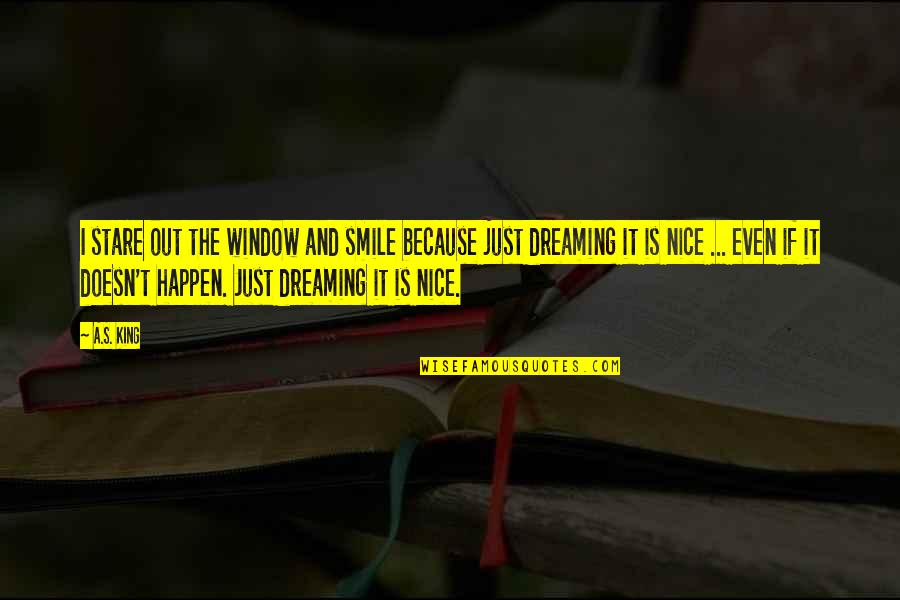 Smile Because Of You Quotes By A.S. King: I stare out the window and smile because