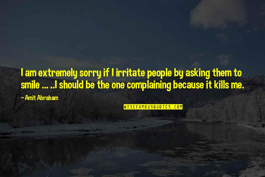 Smile Because Of You Quotes By Amit Abraham: I am extremely sorry if I irritate people