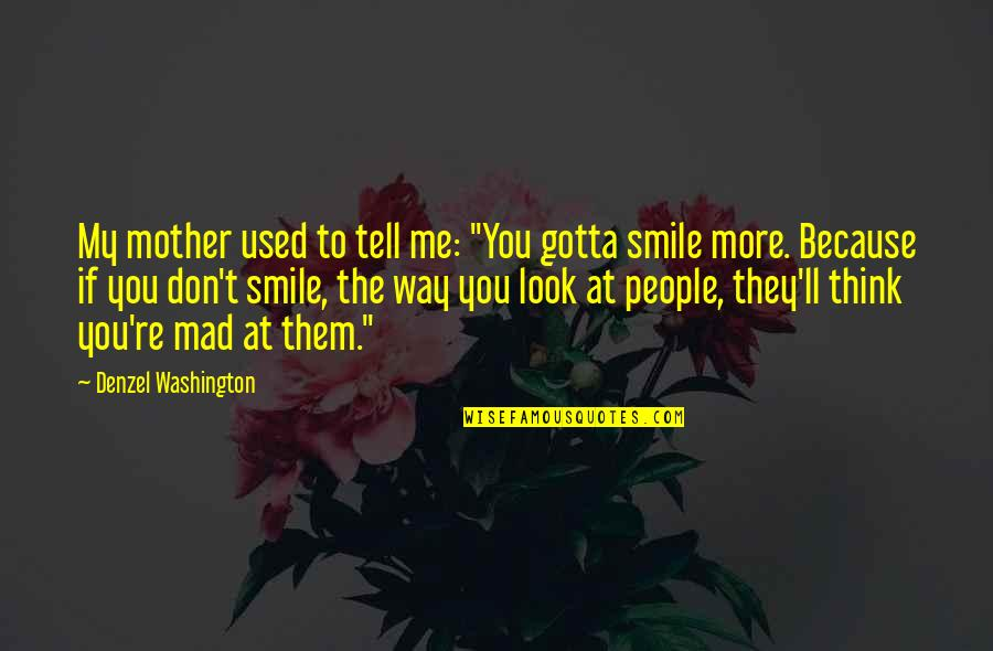 "Smile Because Of You Quotes By Denzel Washington: My mother used to tell me: ""You gotta"