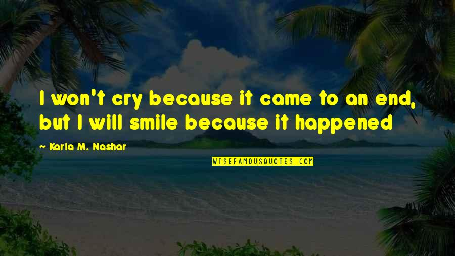 Smile Because Of You Quotes By Karla M. Nashar: I won't cry because it came to an