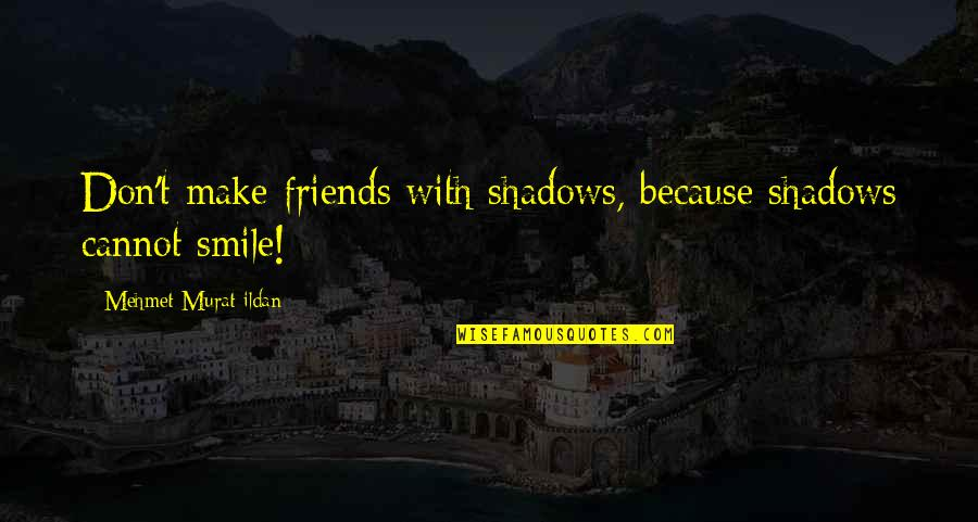 Smile Because Of You Quotes By Mehmet Murat Ildan: Don't make friends with shadows, because shadows cannot