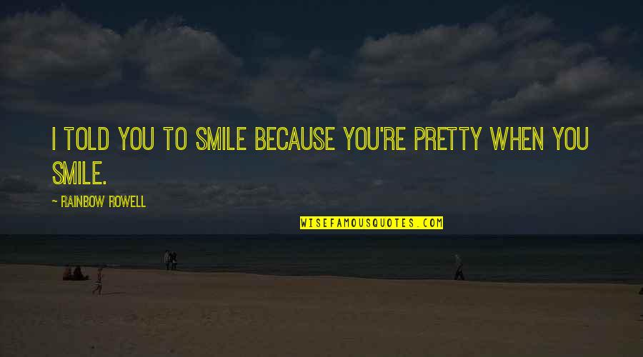 Smile Because Of You Quotes By Rainbow Rowell: I told you to smile because you're pretty
