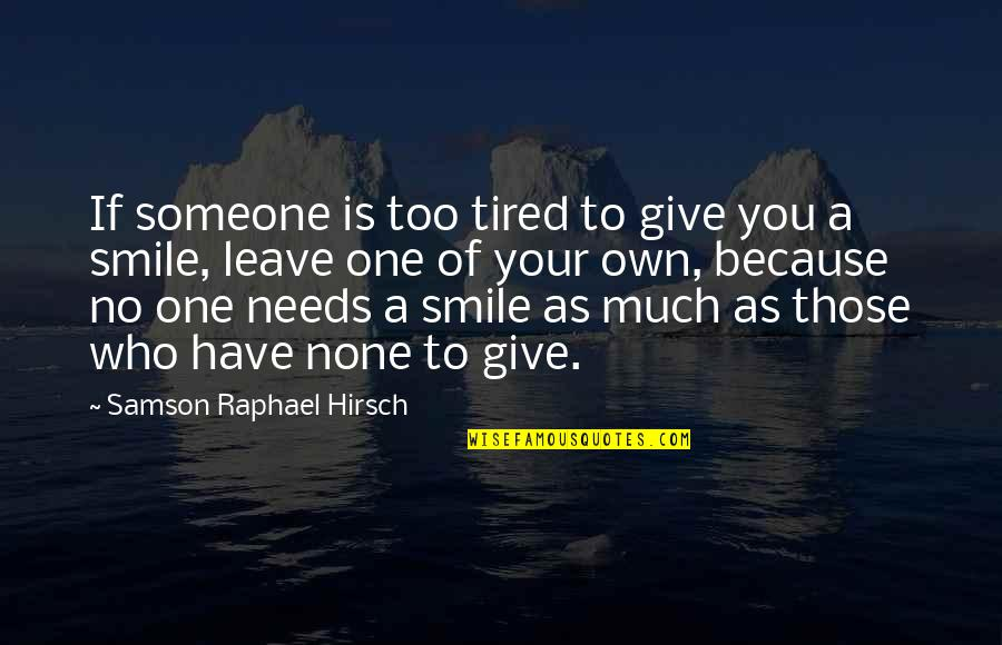 Smile Because Of You Quotes By Samson Raphael Hirsch: If someone is too tired to give you