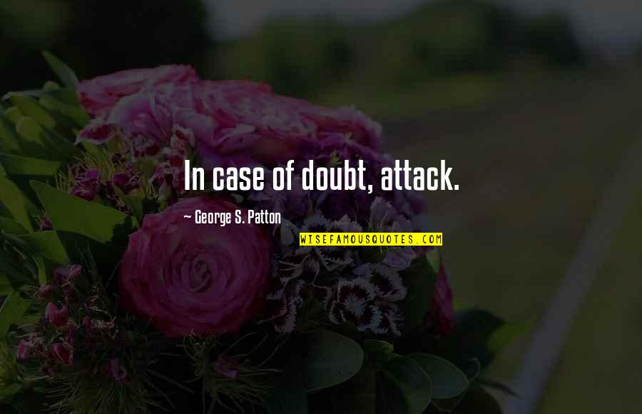 Smile Despite Of Everything Quotes By George S. Patton: In case of doubt, attack.