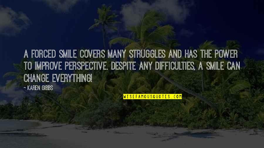 Smile Despite Of Everything Quotes By Karen Gibbs: A forced smile covers many struggles and has