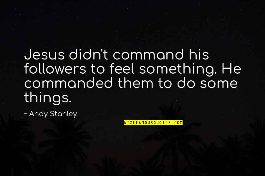 Smile Even If Your Heart Is Breaking Quotes By Andy Stanley: Jesus didn't command his followers to feel something.