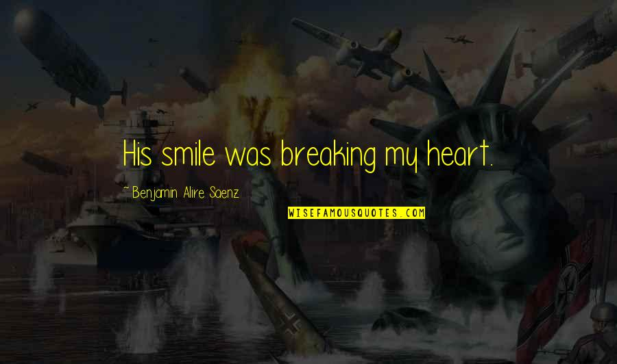 Smile Even If Your Heart Is Breaking Quotes By Benjamin Alire Saenz: His smile was breaking my heart.