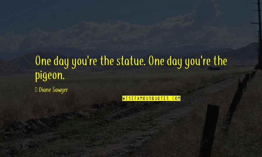 Smile Even If Your Heart Is Breaking Quotes By Diane Sawyer: One day you're the statue. One day you're