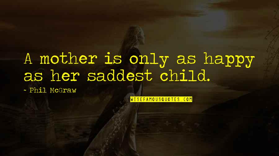 Smile Even If Your Heart Is Breaking Quotes By Phil McGraw: A mother is only as happy as her