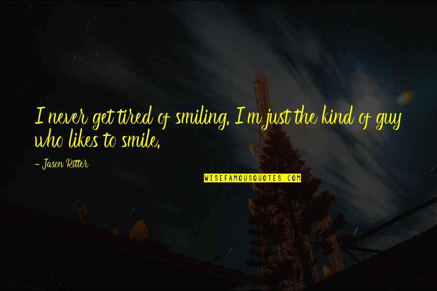 Smile Even Your Tired Quotes By Jason Ritter: I never get tired of smiling. I'm just