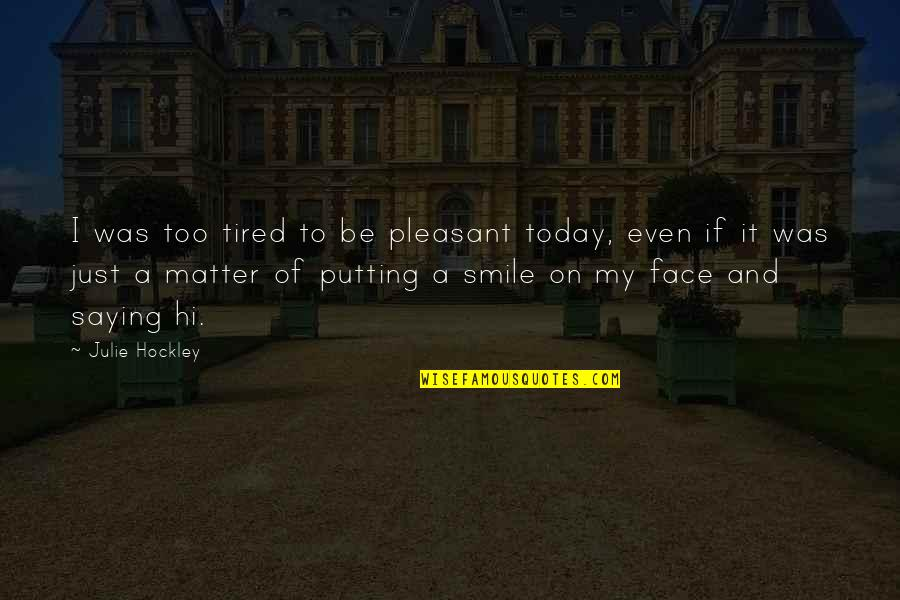 Smile Even Your Tired Quotes By Julie Hockley: I was too tired to be pleasant today,