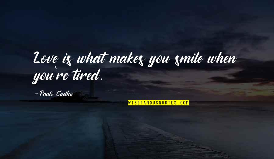 Smile Even Your Tired Quotes By Paulo Coelho: Love is what makes you smile when you're