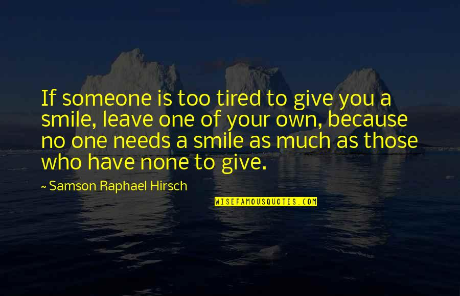 Smile Even Your Tired Quotes By Samson Raphael Hirsch: If someone is too tired to give you