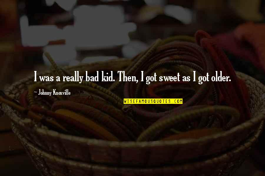 Smile God Love You Quotes By Johnny Knoxville: I was a really bad kid. Then, I