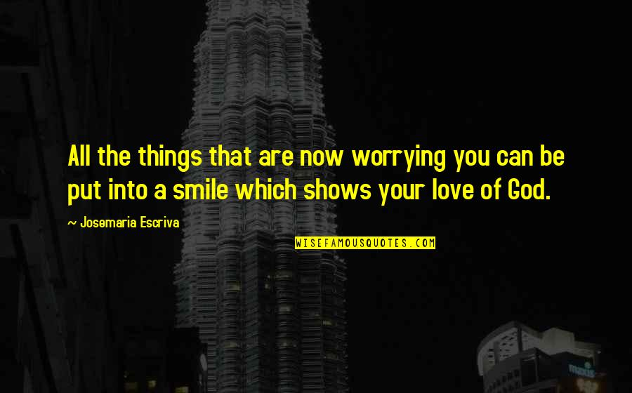 Smile God Love You Quotes By Josemaria Escriva: All the things that are now worrying you