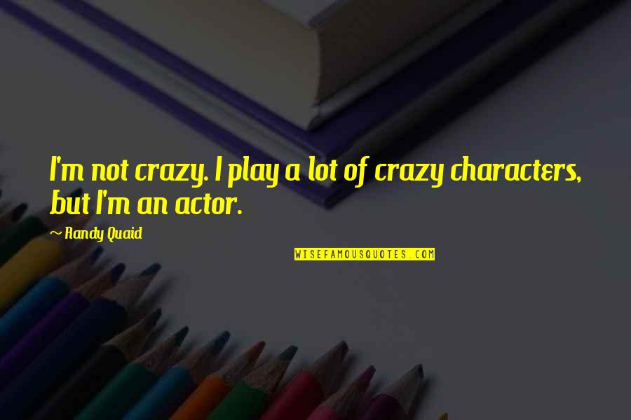 Smile Happy Looks Good On You Quotes By Randy Quaid: I'm not crazy. I play a lot of