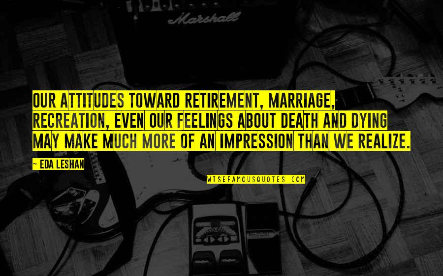 Smile In Facebook Quotes By Eda LeShan: Our attitudes toward retirement, marriage, recreation, even our