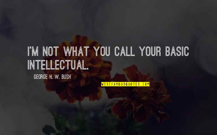 Smile Pinterest Quotes By George H. W. Bush: I'm not what you call your basic intellectual.